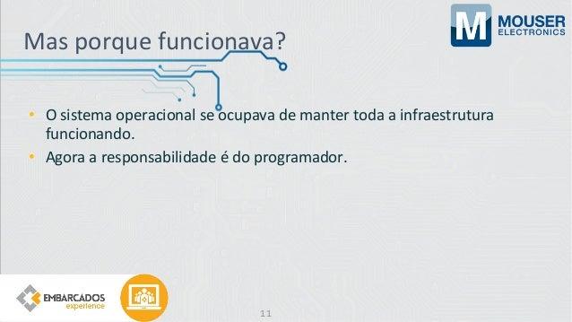 Mas porque funcionava? • O sistema operacional se ocupava de manter toda a infraestrutura funcionando. • Agora a responsab...