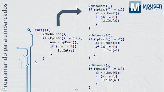 Programandoparaembarcados for(;;){ kpDebounce(); if (kpRead() != num){ num = kpRead(); if (num != 0){ lcdInt(a) } } } kpDe...