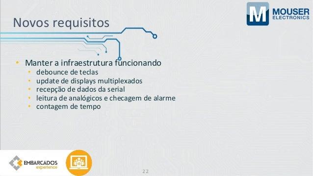 Novos requisitos • Manter a infraestrutura funcionando • debounce de teclas • update de displays multiplexados • recepção ...