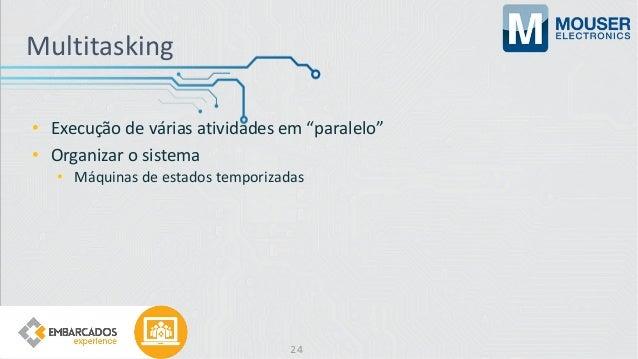 """Multitasking • Execução de várias atividades em """"paralelo"""" • Organizar o sistema • Máquinas de estados temporizadas 24"""