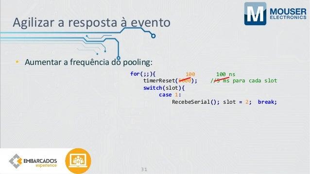 Agilizar a resposta à evento • Aumentar a frequência do pooling: for(;;){ timerReset(5000); //5 ms para cada slot switch(s...
