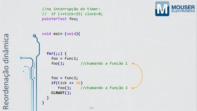 //na interrupção do timer: // if (++tick>15) clock=0; pointerTest foo; void main (void){ for(;;) { foo = func1; foo(); //c...