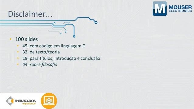 Disclaimer... • 100 slides • 45: com código em linguagem C • 32: de texto/teoria • 19: para títulos, introdução e conclusã...