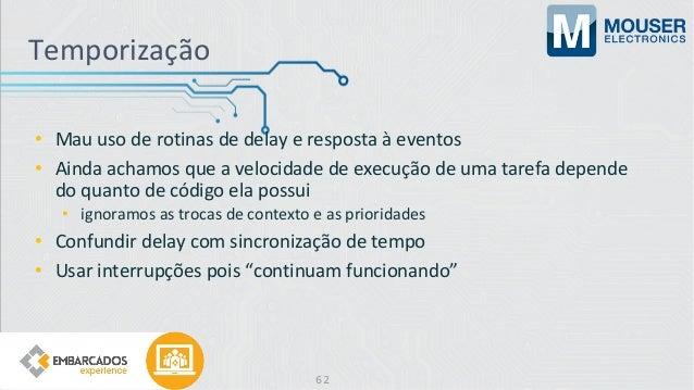 Temporização • Mau uso de rotinas de delay e resposta à eventos • Ainda achamos que a velocidade de execução de uma tarefa...