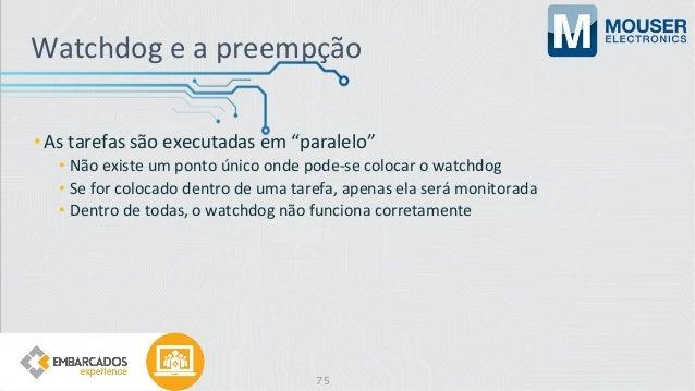 """Watchdog e a preempção •As tarefas são executadas em """"paralelo"""" • Não existe um ponto único onde pode-se colocar o watchdo..."""