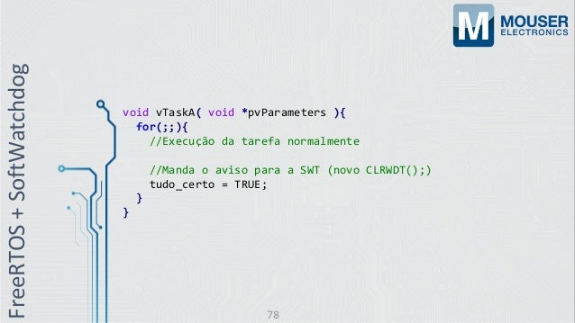 void vTaskA( void *pvParameters ){ for(;;){ //Execução da tarefa normalmente //Manda o aviso para a SWT (novo CLRWDT();) t...