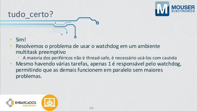 • Sim! • Resolvemos o problema de usar o watchdog em um ambiente multitask preemptivo • A maioria dos periféricos não é th...