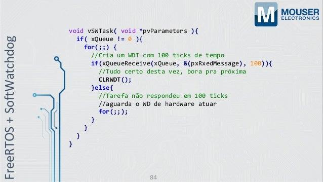 void vSWTask( void *pvParameters ){ if( xQueue != 0 ){ for(;;) { //Cria um WDT com 100 ticks de tempo if(xQueueReceive(xQu...