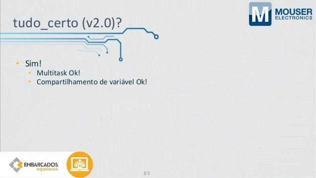 • Sim! • Multitask Ok! • Compartilhamento de variável Ok! tudo_certo (v2.0)? 85
