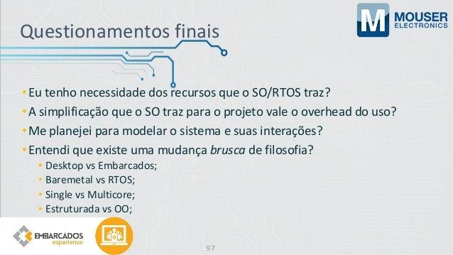 Questionamentos finais •Eu tenho necessidade dos recursos que o SO/RTOS traz? •A simplificação que o SO traz para o projet...