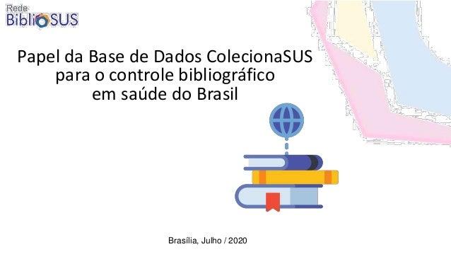Papel da Base de Dados ColecionaSUS para o controle bibliográfico em saúde do Brasil Brasília, Julho / 2020