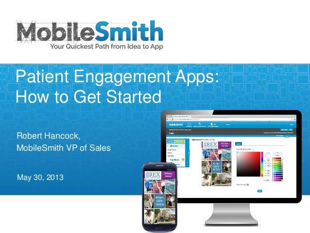Robert Hancock,MobileSmith VP of SalesMay 30, 2013Patient Engagement Apps:How to Get Started