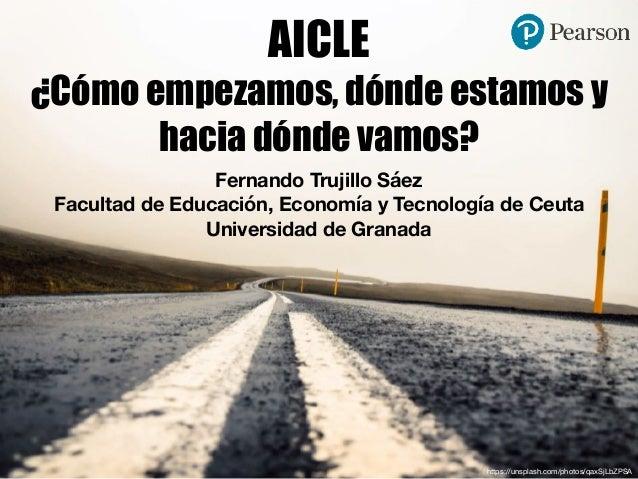 AICLE ¿Cómo empezamos, dónde estamos y hacia dónde vamos? Fernando Trujillo Sáez Facultad de Educación, Economía y Tecnolo...