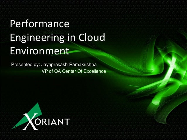 Performance Engineering in Cloud Environment Presented by: Jayaprakash Ramakrishna VP of QA Center Of Excellence