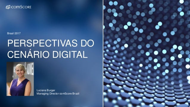 PERSPECTIVAS DO CENÁRIO DIGITAL Brasil 2017 Luciana Burger Managing Director comScore Brazil