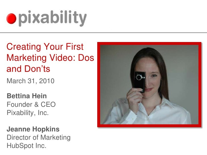 Creating Your First Marketing Video: Dos and Don'ts<br />March 31, 2010<br />Bettina Hein<br />Founder & CEO<br />Pixabili...