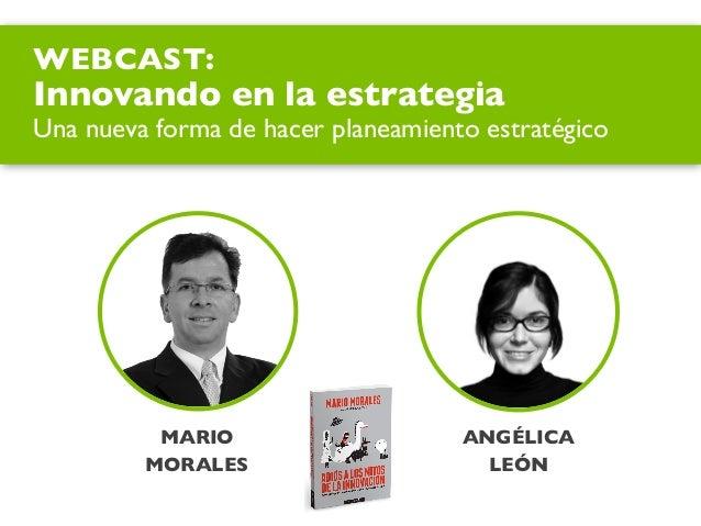 MARIO MORALES ANGÉLICA LEÓN WEBCAST: Innovando en la estrategia Una nueva forma de hacer planeamiento estratégico