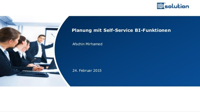 www.ibsolution.de © IBsolution GmbH Afschin Mirhamed 24. Februar 2015 Planung mit Self-Service BI-Funktionen