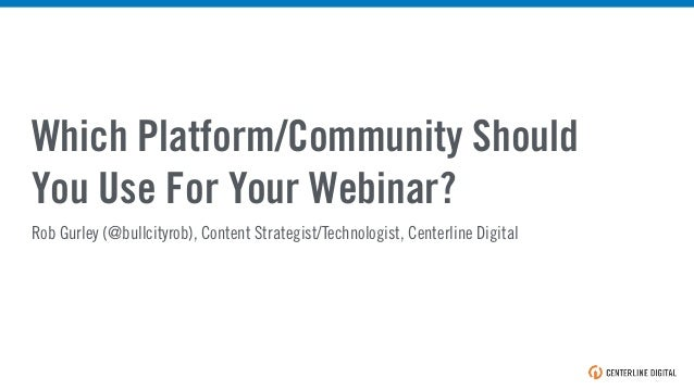 Which Platform/Community Should You Use For Your Webinar? Rob Gurley (@bullcityrob), Content Strategist/Technologist, Cent...