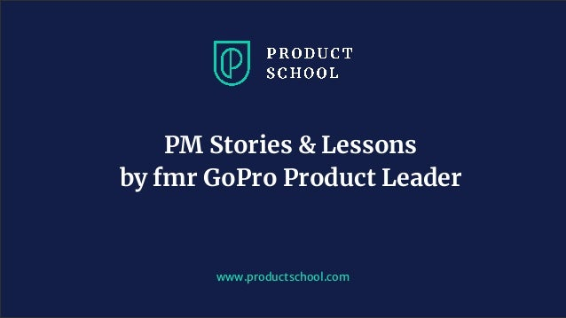 www.productschool.com PM Stories & Lessons by fmr GoPro Product Leader
