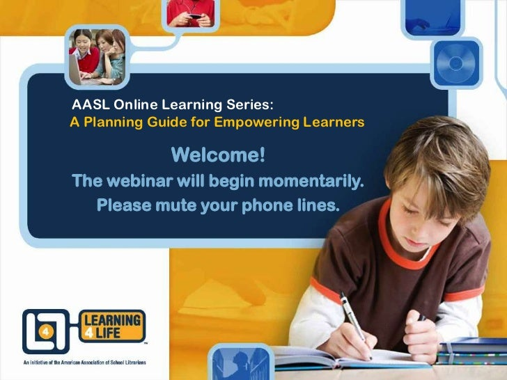 AASL Online Learning Series:A Planning Guide for Empowering Learners             Welcome!The webinar will begin momentaril...
