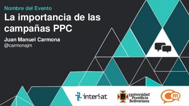 #FormaciónEBusinessNombre del EventoLa importancia de lascampañas PPCJuan Manuel Carmona@carmonajm
