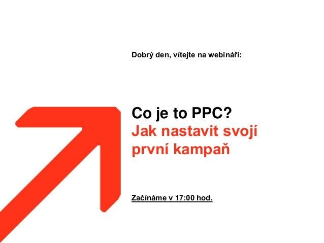 Co je to PPC? Jak nastavit svojí první kampaň Dobrý den, vítejte na webináři: Začínáme v 17:00 hod.