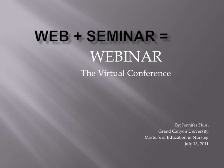 Web + Seminar =<br />WEBINAR<br />The Virtual Conference<br />By: Jennifer Hunt<br />Grand Canyon University<br />Master's...