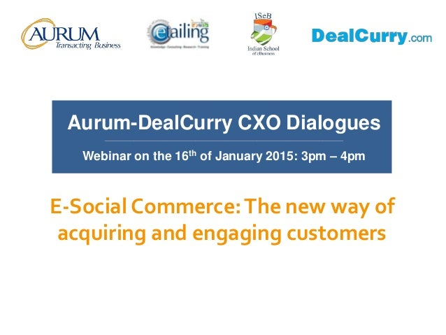 E-Social Commerce:The new way of acquiring and engaging customers Aurum-DealCurry CXO Dialogues __________________________...