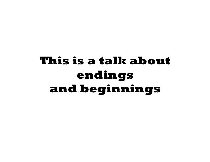 This is a talk about      endings and beginnings