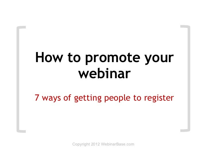 How to promote your      webinar7 ways of getting people to register         Copyright 2012 WebinarBase.com