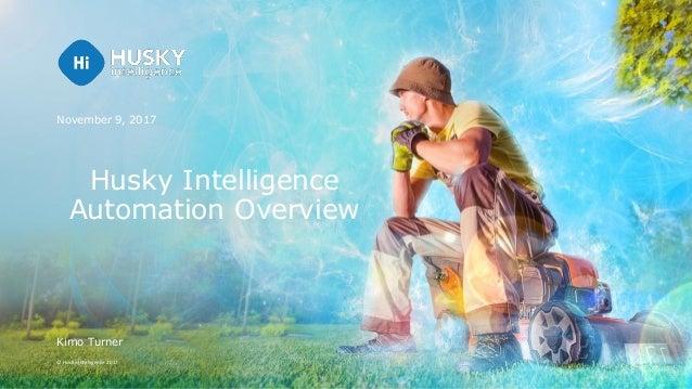 © Husky Intelligence 2017 Husky Intelligence Automation Overview November 9, 2017 Kimo Turner