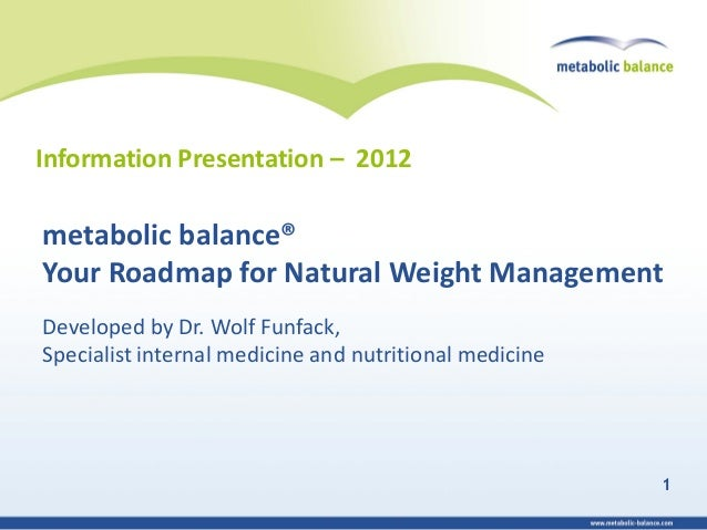Information Presentation – 2012metabolic balance®Your Roadmap for Natural Weight ManagementDeveloped by Dr. Wolf Funfack,S...