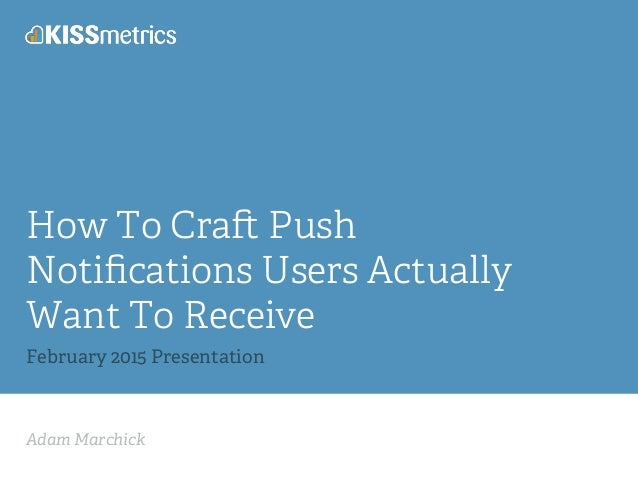 Adam Marchick How To Cra Push Notifications Users Actually Want To Receive February 2015 Presentation