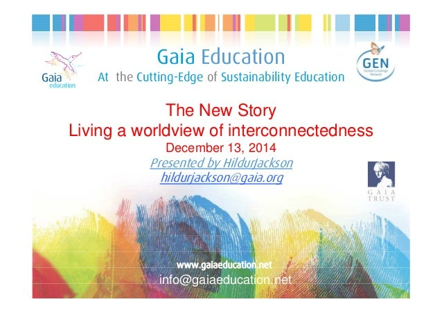 Gaia Education At the Cutting-Edge of Sustainability Education The New Story Living a worldview of interconnectedness Dece...