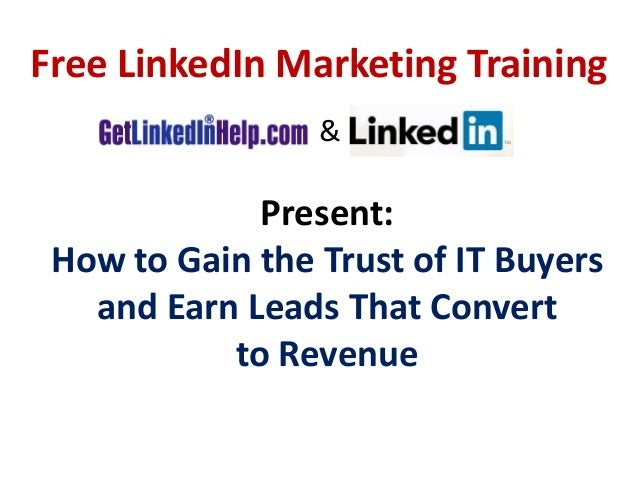 Present: How to Gain the Trust of IT Buyers and Earn Leads That Convert to Revenue Free LinkedIn Marketing Training &