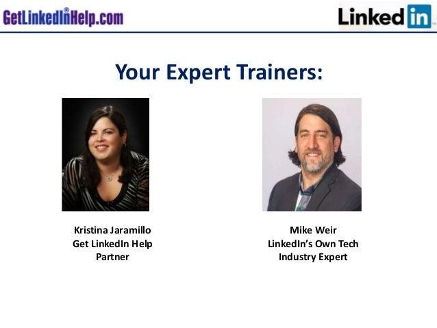 Your Expert Trainers: Mike Weir LinkedIn's Own Tech Industry Expert Kristina Jaramillo Get LinkedIn Help Partner