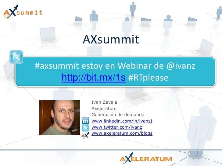 AXsummit<br />#axsummit estoy en Webinar de @ivanzhttp://bit.mx/1s#RTplease<br />Ivan Zavala<br />Axeleratum<br />Generaci...