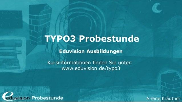Ariane Kräutner TYPO3 Probestunde Eduvision Ausbildungen Kursinformationen finden Sie unter: www.eduvision.de/typo3