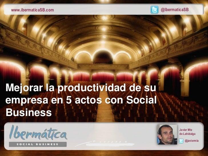 www.ibermaticaSB.com            @IbermaticaSBMejorar la productividad de suempresa en 5 actos con SocialBusiness          ...