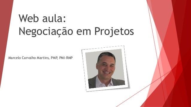 Web aula: Negociação em Projetos Marcelo Carvalho Martins, PMP, PMI-RMP