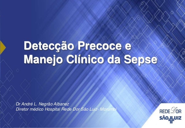 Detecção Precoce e Manejo Clínico da Sepse Dr André L. Negrão Albanez Diretor médico Hospital Rede Dor São Luiz- Morumbi
