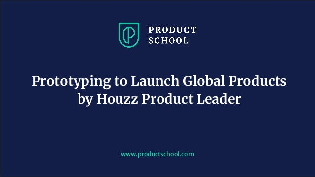 www.productschool.com Prototyping to Launch Global Products by Houzz Product Leader