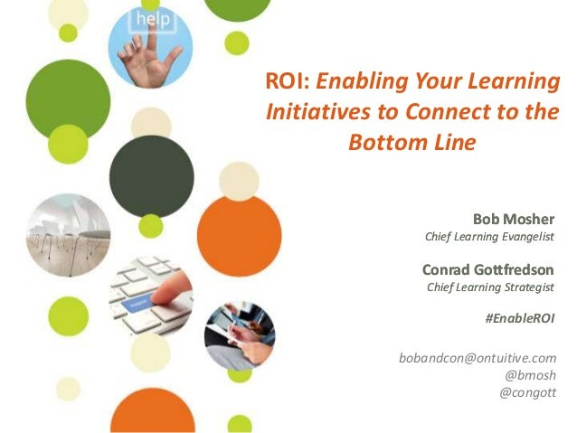 ROI: Enabling Your LearningInitiatives to Connect to the         Bottom Line                          Bob Mosher          ...