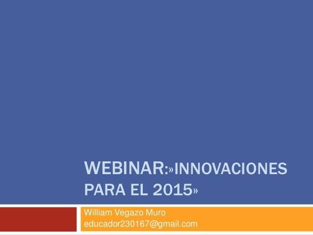 WEBINAR:»INNOVACIONES  PARA EL 2015»  William Vegazo Muro  educador230167@gmail.com