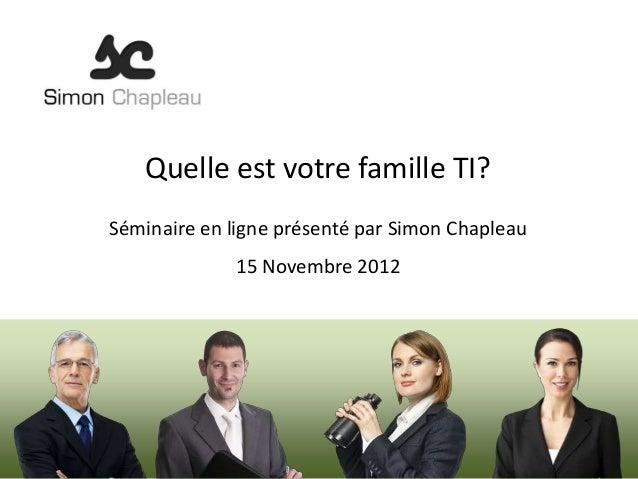 Quelle est votre famille TI?Séminaire en ligne présenté par Simon Chapleau             15 Novembre 2012