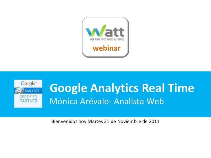 webinarGoogle Analytics Real TimeMónica Arévalo- Analista WebBienvenidos hoy Martes 21 de Noviembre de 2011