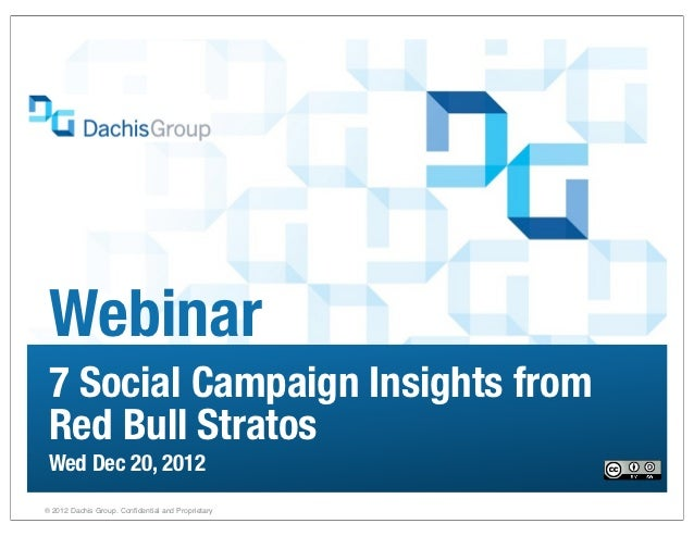Webinar 7 Social Campaign Insights from Red Bull Stratos Wed Dec 20, 2012® 2012 Dachis Group. Confidential and Proprietary...