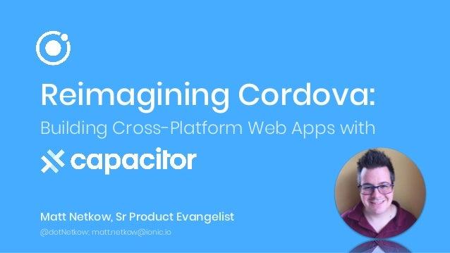 Reimagining Cordova: Building Cross-Platform Web Apps with Matt Netkow, Sr Product Evangelist @dotNetkow; matt.netkow@ioni...