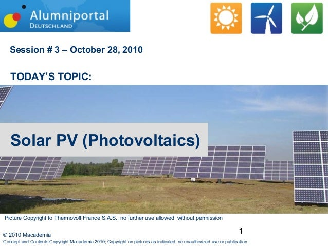 1© 2010 Macademia Session # 3 – October 28, 2010 TODAY'S TOPIC: Solar PV (Photovoltaics) Concept and Contents Copyright Ma...